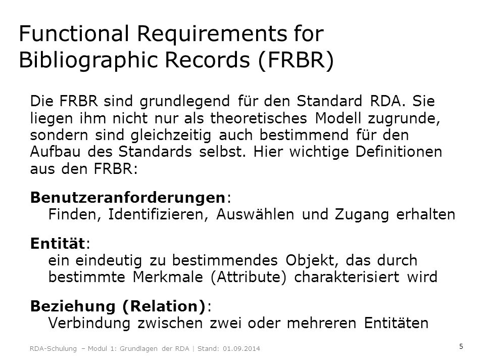 5 Functional Requirements for Bibliographic Records (FRBR) Die FRBR sind grundlegend für den Standard RDA. Sie liegen ihm nicht nur als theoretisches