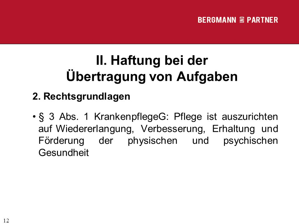 (C) RA Dr. Max Middendorf 12 II. Haftung bei der Übertragung von Aufgaben 2. Rechtsgrundlagen § 3 Abs. 1 KrankenpflegeG: Pflege ist auszurichten auf W
