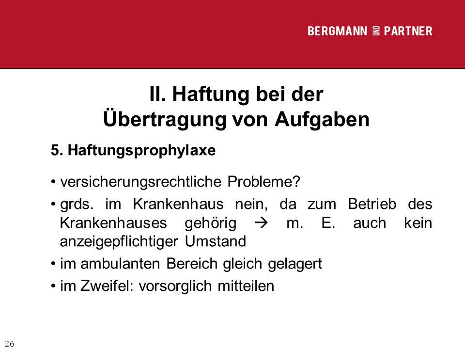 (C) RA Dr. Max Middendorf 26 II. Haftung bei der Übertragung von Aufgaben 5. Haftungsprophylaxe versicherungsrechtliche Probleme? grds. im Krankenhaus