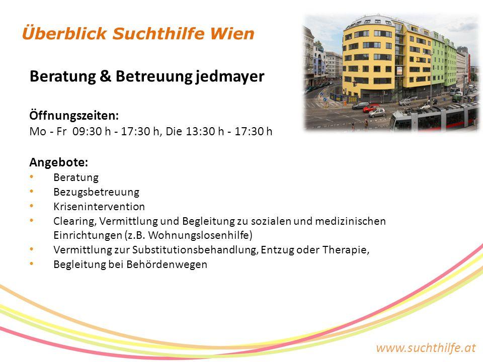 www.suchthilfe.at Überblick Suchthilfe Wien Beratung & Betreuung jedmayer Öffnungszeiten: Mo - Fr 09:30 h - 17:30 h, Die 13:30 h - 17:30 h Angebote: B