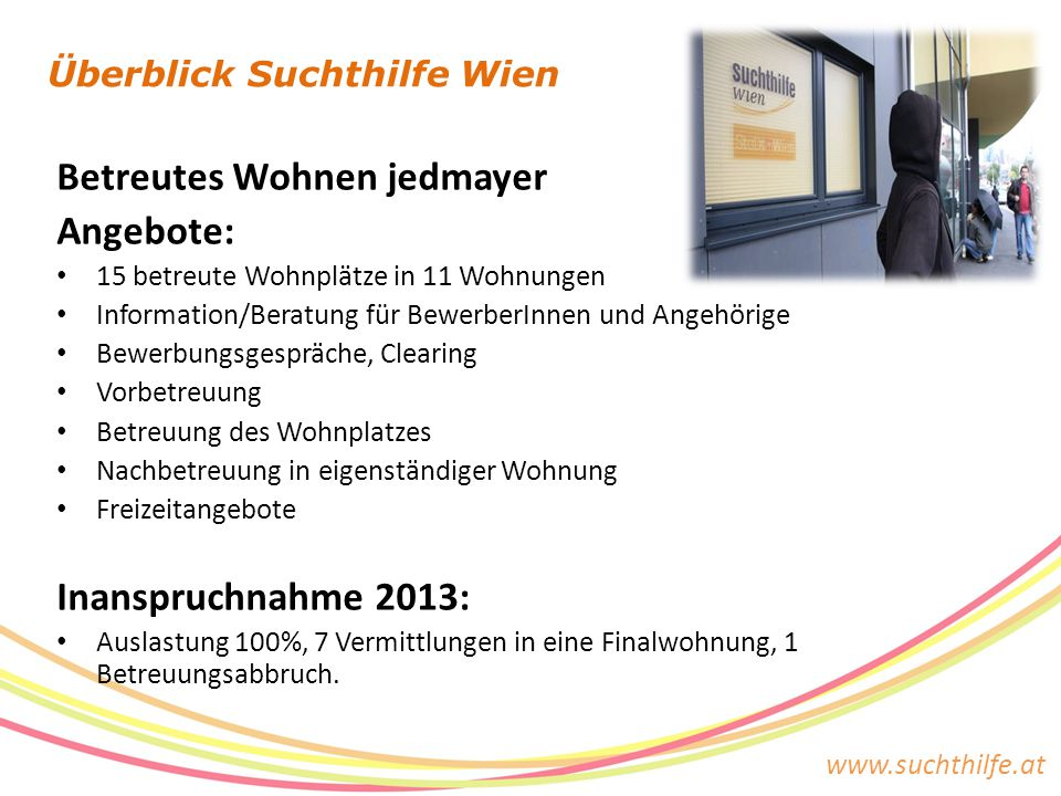 www.suchthilfe.at Überblick Suchthilfe Wien Betreutes Wohnen jedmayer Angebote: 15 betreute Wohnplätze in 11 Wohnungen Information/Beratung für Bewerb