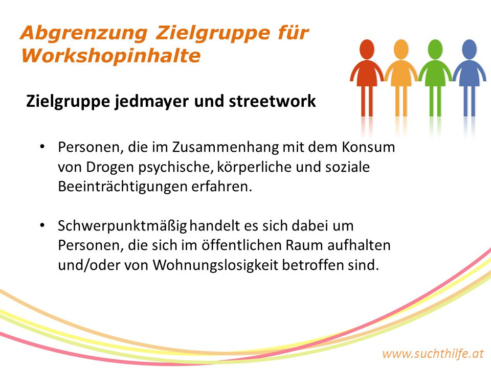 www.suchthilfe.at Zielgruppe jedmayer und streetwork Abgrenzung Zielgruppe für Workshopinhalte Personen, die im Zusammenhang mit dem Konsum von Drogen psychische, körperliche und soziale Beeinträchtigungen erfahren.