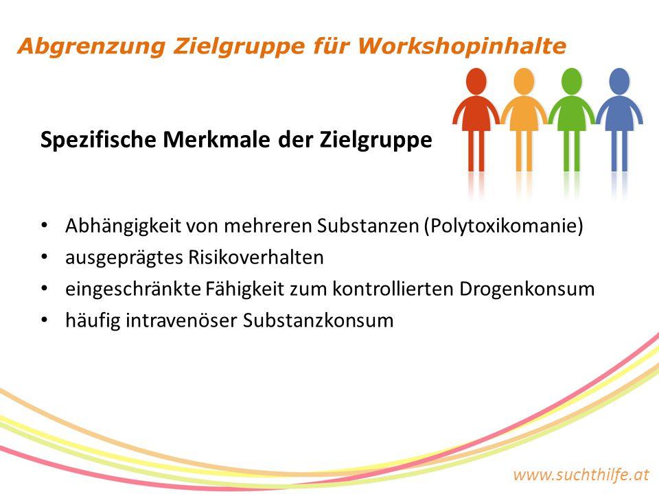 www.suchthilfe.at Abgrenzung Zielgruppe für Workshopinhalte Spezifische Merkmale der Zielgruppe Abhängigkeit von mehreren Substanzen (Polytoxikomanie) ausgeprägtes Risikoverhalten eingeschränkte Fähigkeit zum kontrollierten Drogenkonsum häufig intravenöser Substanzkonsum