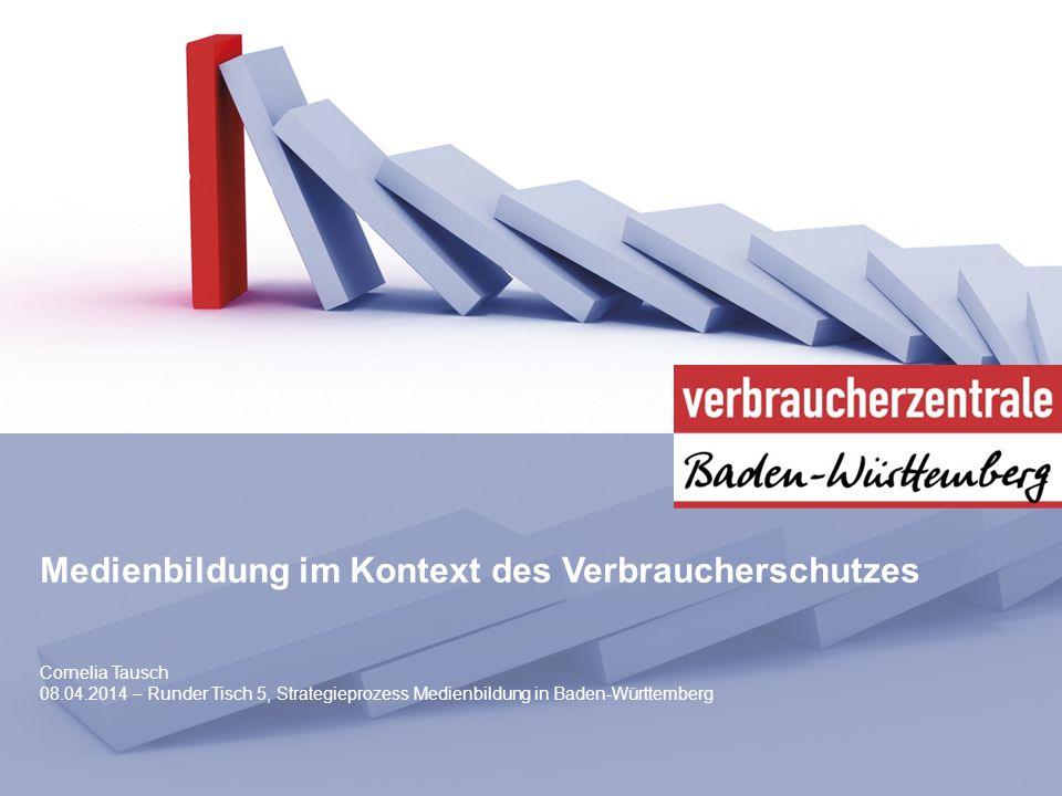 Medienbildung im Kontext des Verbraucherschutzes Cornelia Tausch 08.04.2014 – Runder Tisch 5, Strategieprozess Medienbildung in Baden-Württemberg