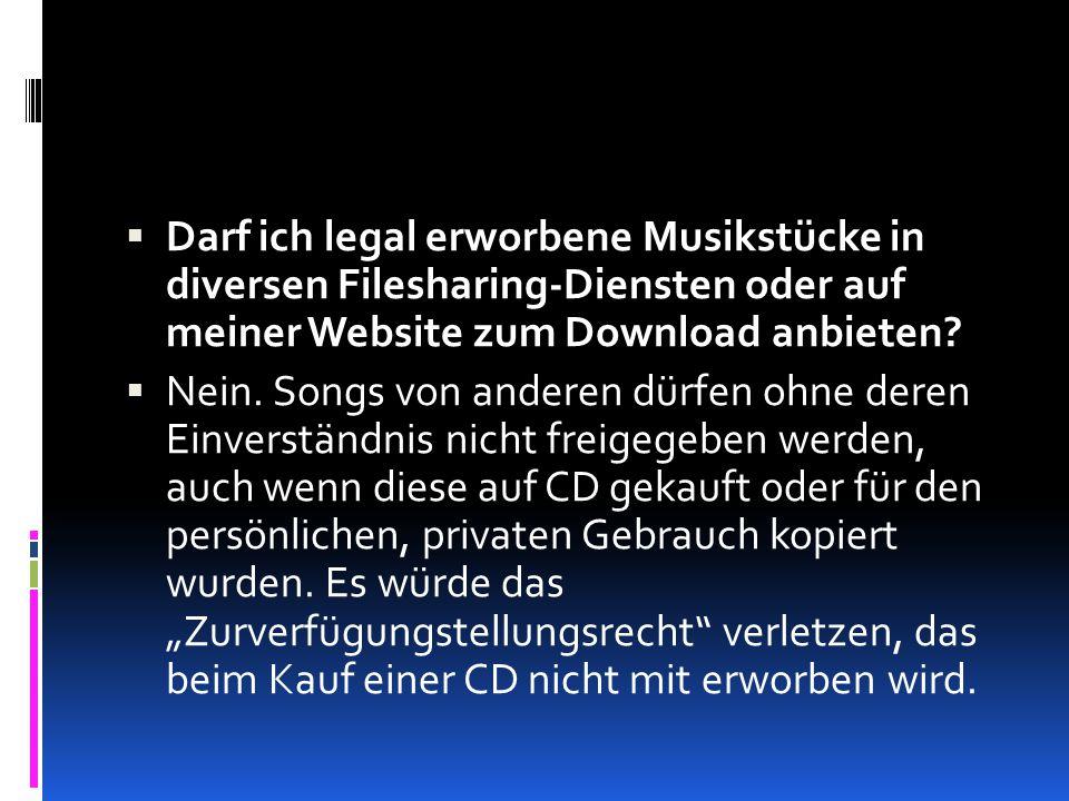  Darf ich legal erworbene Musikstücke in diversen Filesharing-Diensten oder auf meiner Website zum Download anbieten?  Nein. Songs von anderen dürfe