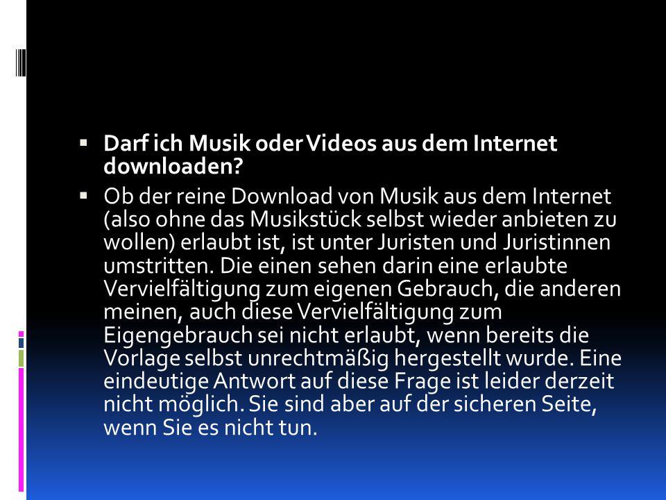  Darf ich Musik oder Videos aus dem Internet downloaden?  Ob der reine Download von Musik aus dem Internet (also ohne das Musikstück selbst wieder a
