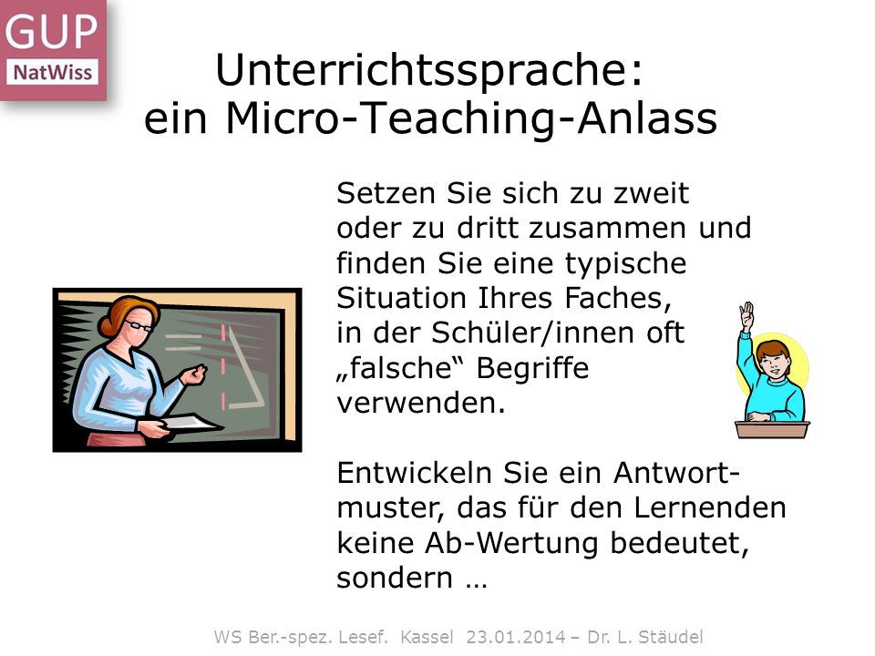 WS Ber.-spez. Lesef. Kassel 23.01.2014 – Dr. L. Stäudel Unterrichtssprache: ein Micro-Teaching-Anlass Setzen Sie sich zu zweit oder zu dritt zusammen
