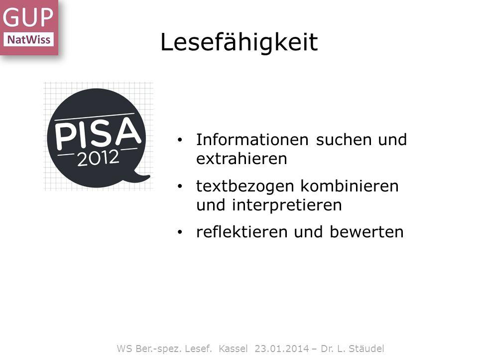WS Ber.-spez. Lesef. Kassel 23.01.2014 – Dr. L. Stäudel Lesefähigkeit Informationen suchen und extrahieren textbezogen kombinieren und interpretieren