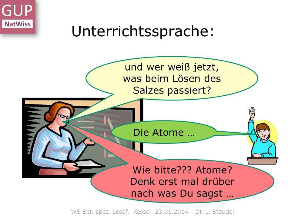 WS Ber.-spez. Lesef. Kassel 23.01.2014 – Dr. L. Stäudel Unterrichtssprache: und wer weiß jetzt, was beim Lösen des Salzes passiert? Die Atome … Wie bi
