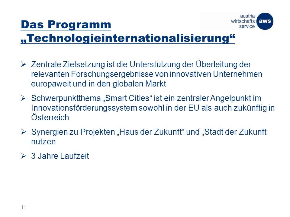 """Das Programm """"Technologieinternationalisierung  Zentrale Zielsetzung ist die Unterstützung der Überleitung der relevanten Forschungsergebnisse von innovativen Unternehmen europaweit und in den globalen Markt  Schwerpunktthema """"Smart Cities ist ein zentraler Angelpunkt im Innovationsförderungssystem sowohl in der EU als auch zukünftig in Österreich  Synergien zu Projekten """"Haus der Zukunft und """"Stadt der Zukunft nutzen  3 Jahre Laufzeit 11"""