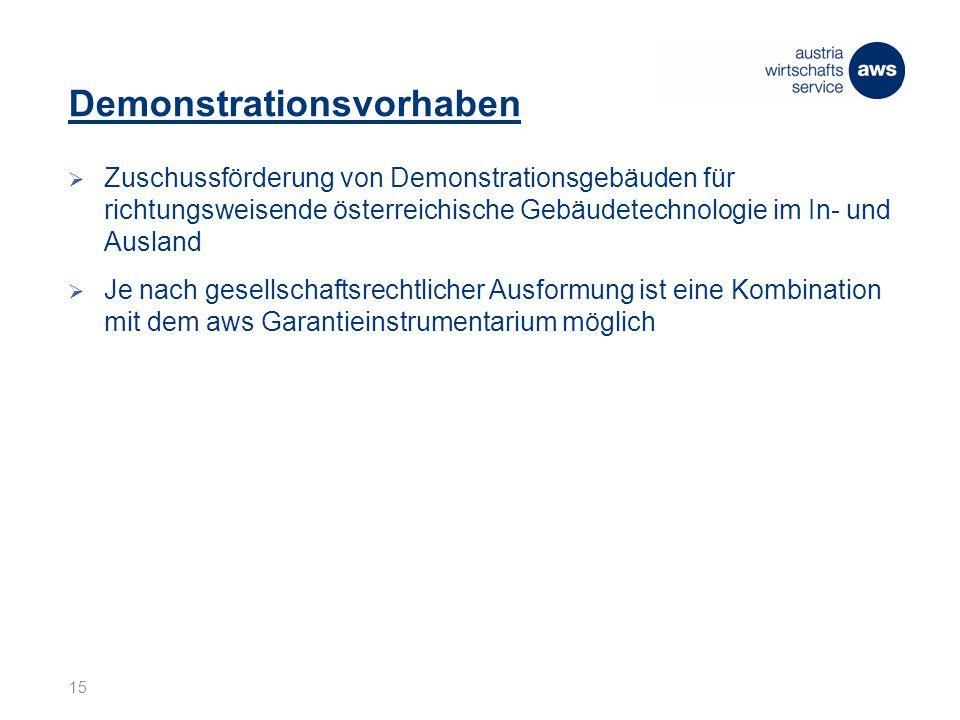 Demonstrationsvorhaben  Zuschussförderung von Demonstrationsgebäuden für richtungsweisende österreichische Gebäudetechnologie im In- und Ausland  Je nach gesellschaftsrechtlicher Ausformung ist eine Kombination mit dem aws Garantieinstrumentarium möglich 15