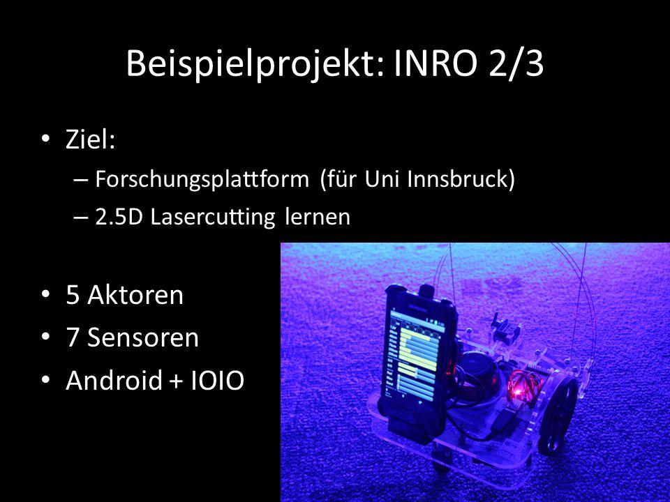 Beispielprojekt: INRO 2/3 Ziel: – Forschungsplattform (für Uni Innsbruck) – 2.5D Lasercutting lernen 5 Aktoren 7 Sensoren Android + IOIO