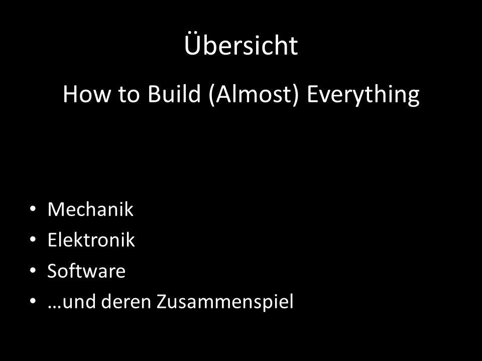 Übersicht Mechanik Elektronik Software …und deren Zusammenspiel How to Build (Almost) Everything