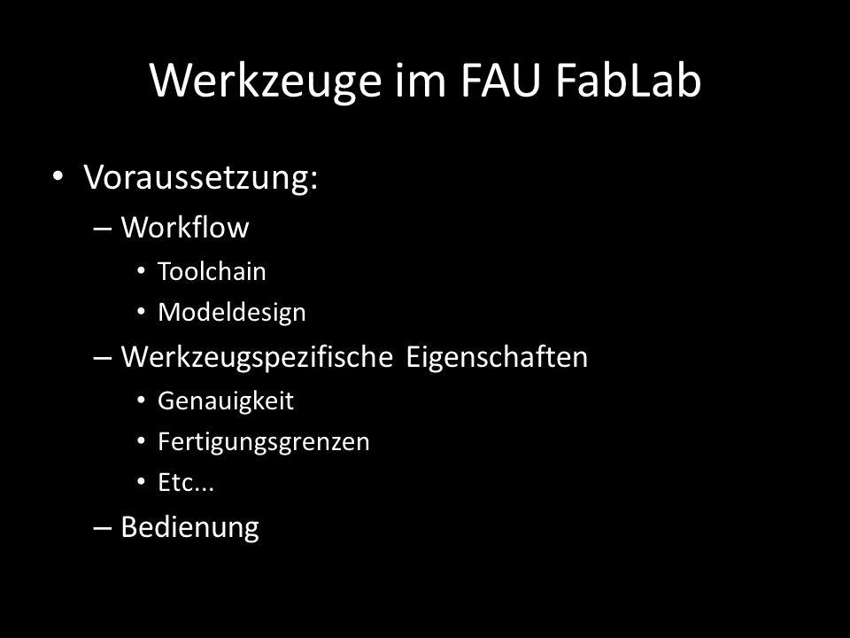 Werkzeuge im FAU FabLab Voraussetzung: – Workflow Toolchain Modeldesign – Werkzeugspezifische Eigenschaften Genauigkeit Fertigungsgrenzen Etc...
