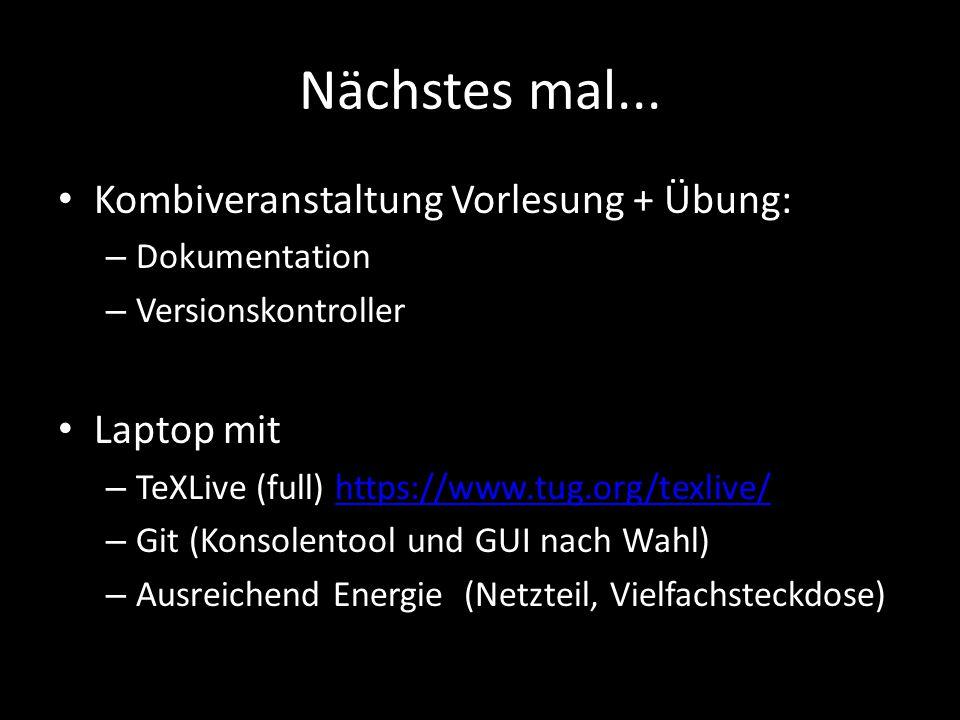 Nächstes mal... Kombiveranstaltung Vorlesung + Übung: – Dokumentation – Versionskontroller Laptop mit – TeXLive (full) https://www.tug.org/texlive/htt