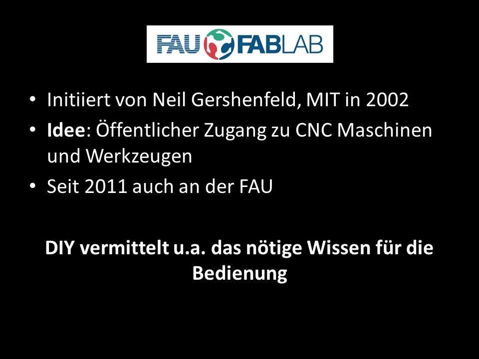 FabLab Initiiert von Neil Gershenfeld, MIT in 2002 Idee: Öffentlicher Zugang zu CNC Maschinen und Werkzeugen Seit 2011 auch an der FAU DIY vermittelt