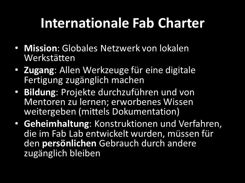 Internationale Fab Charter Mission: Globales Netzwerk von lokalen Werkstätten Zugang: Allen Werkzeuge für eine digitale Fertigung zugänglich machen Bildung: Projekte durchzuführen und von Mentoren zu lernen; erworbenes Wissen weitergeben (mittels Dokumentation) Geheimhaltung: Konstruktionen und Verfahren, die im Fab Lab entwickelt wurden, müssen für den persönlichen Gebrauch durch andere zugänglich bleiben
