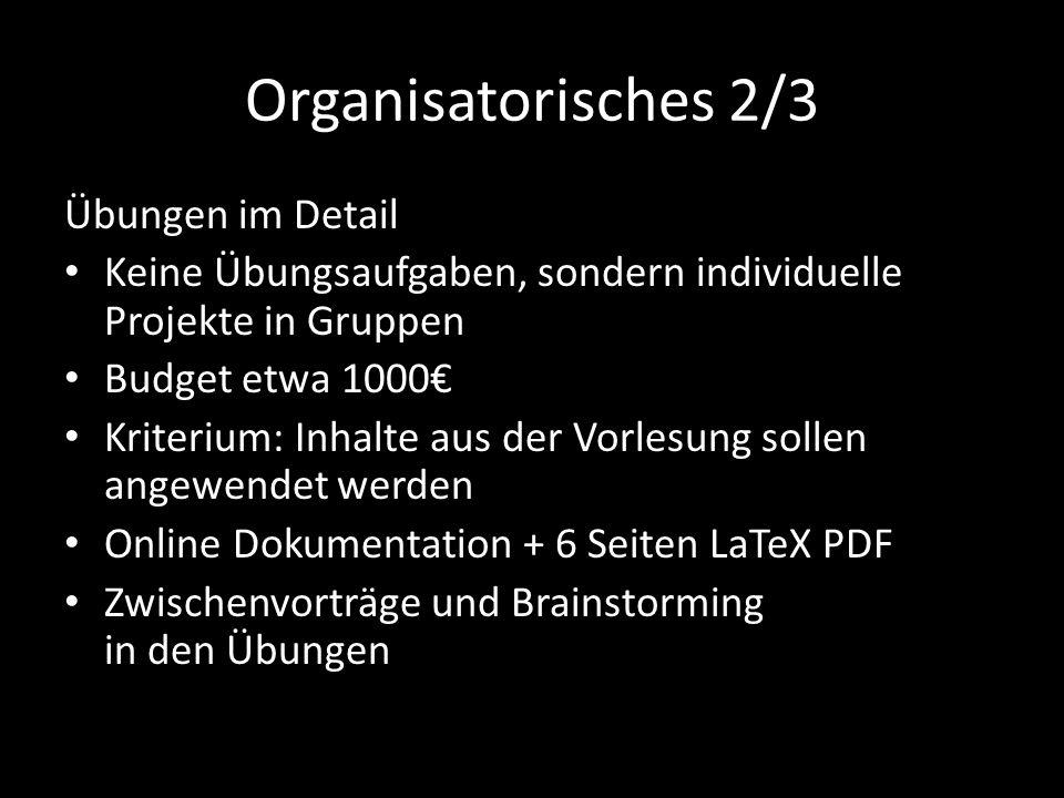 Organisatorisches 2/3 Übungen im Detail Keine Übungsaufgaben, sondern individuelle Projekte in Gruppen Budget etwa 1000€ Kriterium: Inhalte aus der Vo