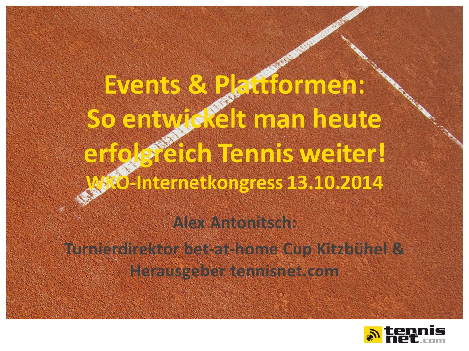 Events & Plattformen: So entwickelt man heute erfolgreich Tennis weiter! WKO-Internetkongress 13.10.2014 Alex Antonitsch: Turnierdirektor bet-at-home