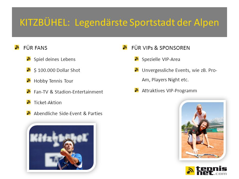 KITZBÜHEL: Legendärste Sportstadt der Alpen FÜR FANS Spiel deines Lebens $ 100.000 Dollar Shot Hobby Tennis Tour Fan-TV & Stadion-Entertainment Ticket-Aktion Abendliche Side-Event & Parties FÜR VIPs & SPONSOREN Spezielle VIP-Area Unvergessliche Events, wie zB.