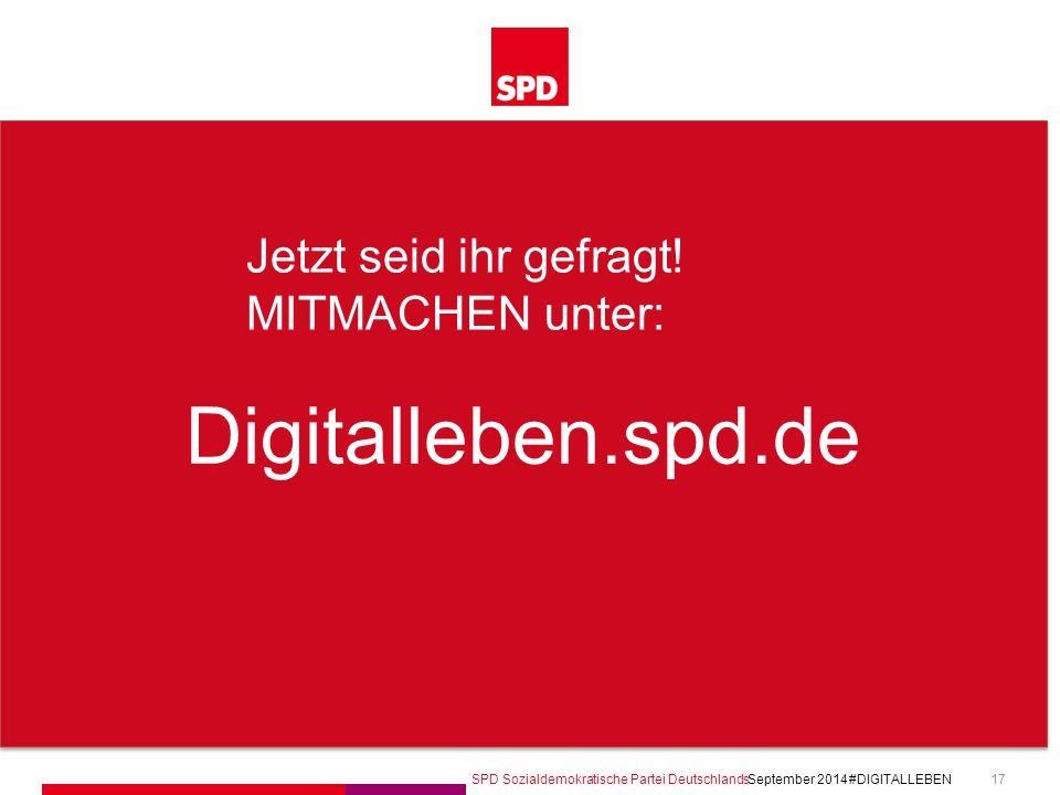 SPD Sozialdemokratische Partei Deutschlands #DIGITALLEBEN September 2014 17 Digitalleben.spd.de Jetzt seid ihr gefragt! MITMACHEN unter: