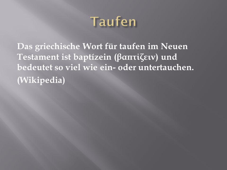 Das griechische Wort für taufen im Neuen Testament ist baptízein ( βαπτίζειν ) und bedeutet so viel wie ein- oder untertauchen. (Wikipedia)
