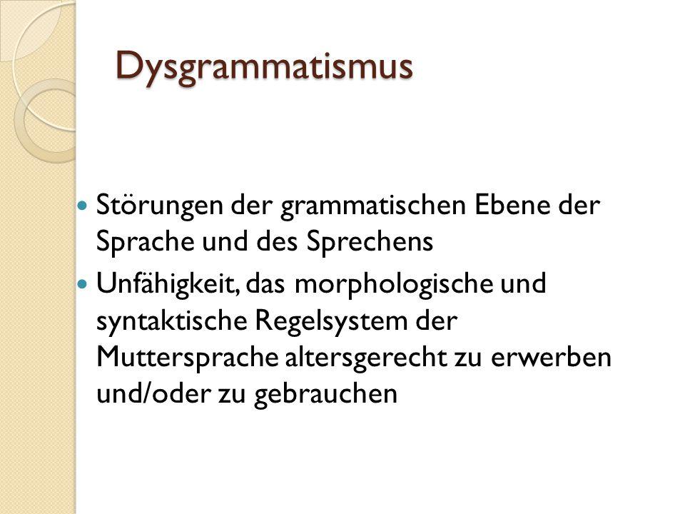 Dysgrammatismus Störungen der grammatischen Ebene der Sprache und des Sprechens Unfähigkeit, das morphologische und syntaktische Regelsystem der Mutte