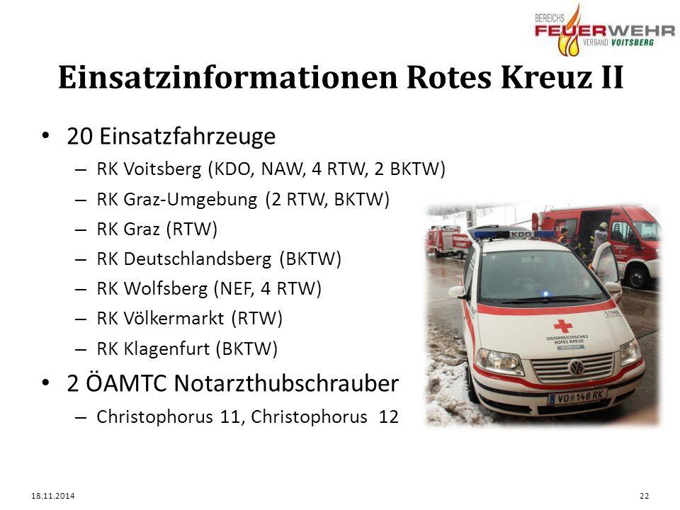 Einsatzinformationen Rotes Kreuz II 20 Einsatzfahrzeuge – RK Voitsberg (KDO, NAW, 4 RTW, 2 BKTW) – RK Graz-Umgebung (2 RTW, BKTW) – RK Graz (RTW) – RK Deutschlandsberg (BKTW) – RK Wolfsberg (NEF, 4 RTW) – RK Völkermarkt (RTW) – RK Klagenfurt (BKTW) 2 ÖAMTC Notarzthubschrauber – Christophorus 11, Christophorus 12 18.11.201422