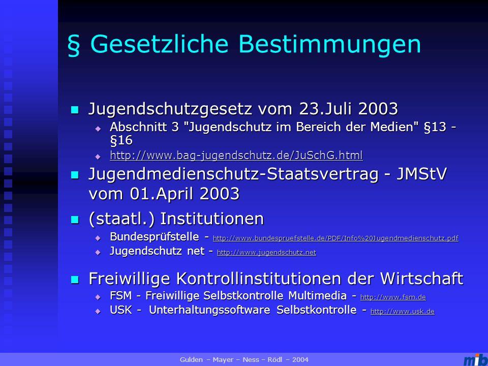 § Gesetzliche Bestimmungen Jugendschutzgesetz vom 23.Juli 2003 Jugendschutzgesetz vom 23.Juli 2003  Abschnitt 3 Jugendschutz im Bereich der Medien §13 - §16  http://www.bag-jugendschutz.de/JuSchG.html http://www.bag-jugendschutz.de/JuSchG.html Jugendmedienschutz-Staatsvertrag - JMStV vom 01.April 2003 Jugendmedienschutz-Staatsvertrag - JMStV vom 01.April 2003 (staatl.) Institutionen (staatl.) Institutionen  Bundesprüfstelle - http://www.bundespruefstelle.de/PDF/Info%20Jugendmedienschutz.pdf http://www.bundespruefstelle.de/PDF/Info%20Jugendmedienschutz.pdf  Jugendschutz net - http://www.jugendschutz.net http://www.jugendschutz.net Freiwillige Kontrollinstitutionen der Wirtschaft Freiwillige Kontrollinstitutionen der Wirtschaft  FSM - Freiwillige Selbstkontrolle Multimedia - http://www.fsm.de http://www.fsm.de  USK - Unterhaltungssoftware Selbstkontrolle - http://www.usk.de http://www.usk.de Gulden – Mayer – Ness – Rödl – 2004