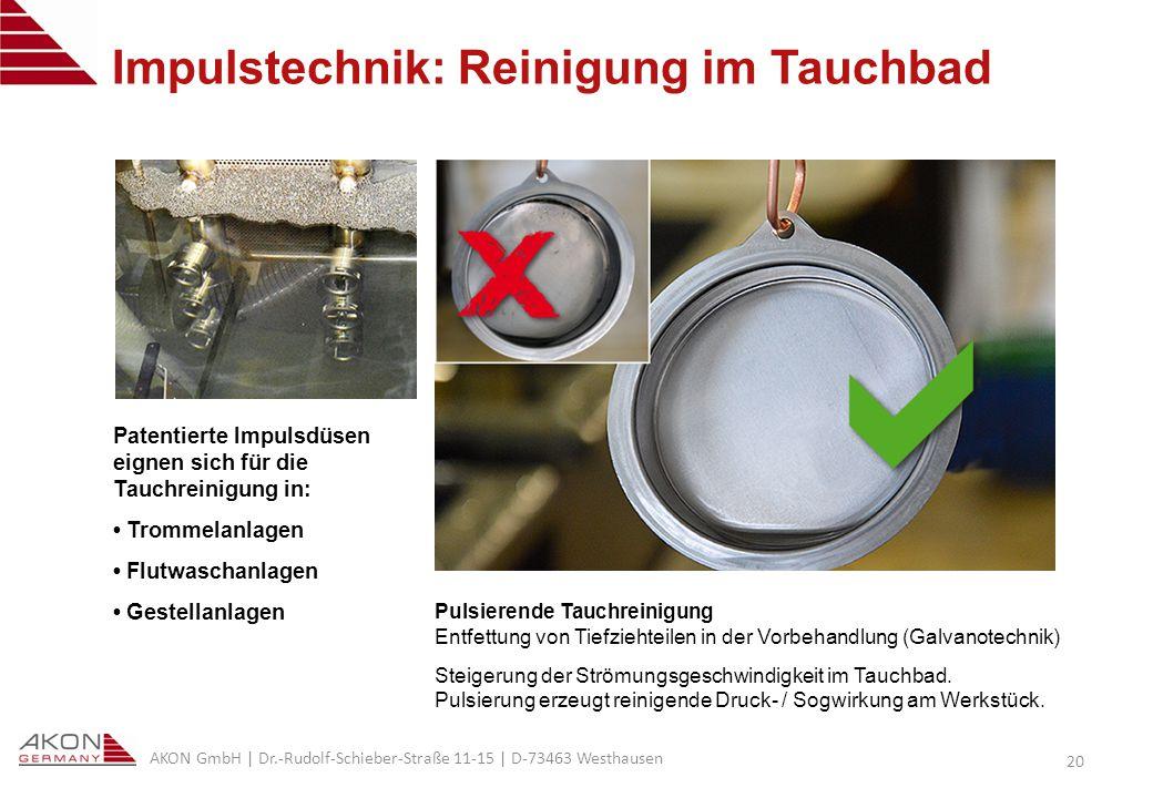 AKON GmbH | Dr.-Rudolf-Schieber-Straße 11-15 | D-73463 Westhausen 20 Impulstechnik: Reinigung im Tauchbad Pulsierende Tauchreinigung Entfettung von Tiefziehteilen in der Vorbehandlung (Galvanotechnik) Steigerung der Strömungsgeschwindigkeit im Tauchbad.