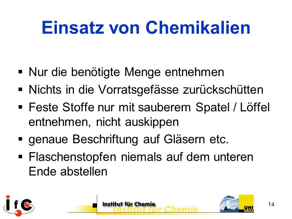 14 Einsatz von Chemikalien  Nur die benötigte Menge entnehmen  Nichts in die Vorratsgefässe zurückschütten  Feste Stoffe nur mit sauberem Spatel /