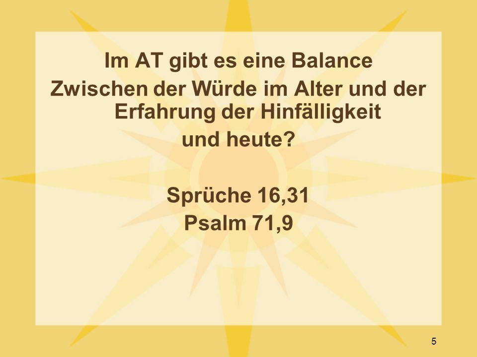Im AT gibt es eine Balance Zwischen der Würde im Alter und der Erfahrung der Hinfälligkeit und heute? Sprüche 16,31 Psalm 71,9 5