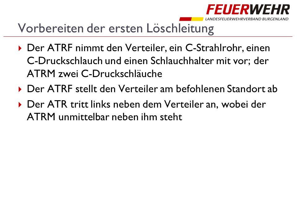 Vorbereiten der ersten Löschleitung  Der ATRF nimmt den Verteiler, ein C-Strahlrohr, einen C-Druckschlauch und einen Schlauchhalter mit vor; der ATRM zwei C-Druckschläuche  Der ATRF stellt den Verteiler am befohlenen Standort ab  Der ATR tritt links neben dem Verteiler an, wobei der ATRM unmittelbar neben ihm steht