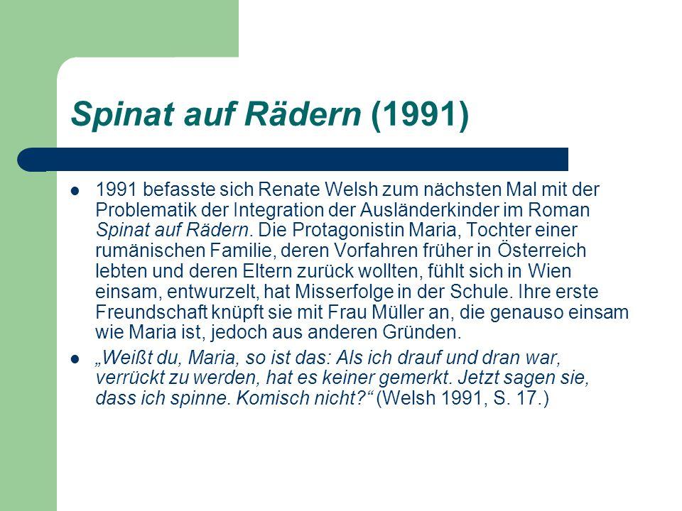 Spinat auf Rädern (1991) 1991 befasste sich Renate Welsh zum nächsten Mal mit der Problematik der Integration der Ausländerkinder im Roman Spinat auf Rädern.