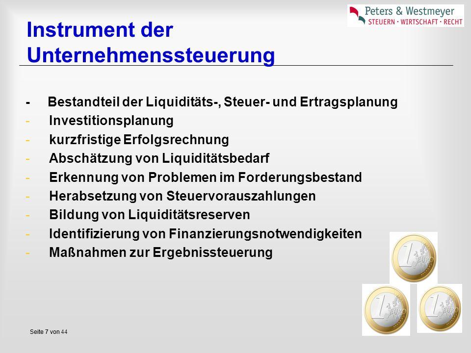 Seite 7 vonSeite 7 von 44 Instrument der Unternehmenssteuerung - Bestandteil der Liquiditäts-, Steuer- und Ertragsplanung -Investitionsplanung -kurzfristige Erfolgsrechnung -Abschätzung von Liquiditätsbedarf -Erkennung von Problemen im Forderungsbestand -Herabsetzung von Steuervorauszahlungen -Bildung von Liquiditätsreserven -Identifizierung von Finanzierungsnotwendigkeiten -Maßnahmen zur Ergebnissteuerung