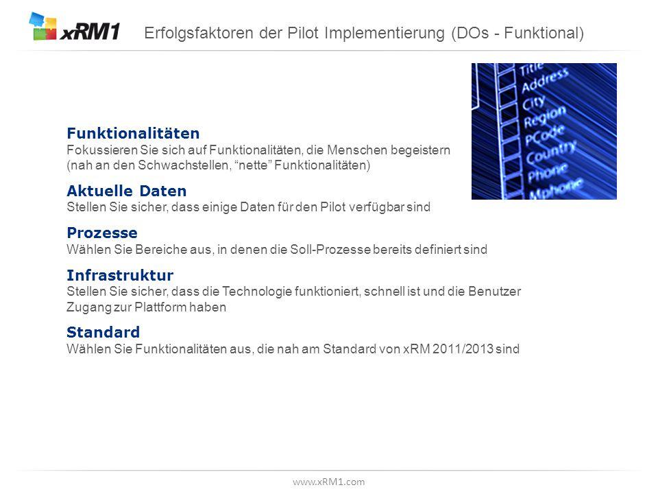 www.xRM1.com Erfolgsfaktoren der Pilot Implementierung (DOs - Funktional) Funktionalitäten Fokussieren Sie sich auf Funktionalitäten, die Menschen begeistern (nah an den Schwachstellen, nette Funktionalitäten) Aktuelle Daten Stellen Sie sicher, dass einige Daten für den Pilot verfügbar sind Prozesse Wählen Sie Bereiche aus, in denen die Soll-Prozesse bereits definiert sind Infrastruktur Stellen Sie sicher, dass die Technologie funktioniert, schnell ist und die Benutzer Zugang zur Plattform haben Standard Wählen Sie Funktionalitäten aus, die nah am Standard von xRM 2011/2013 sind
