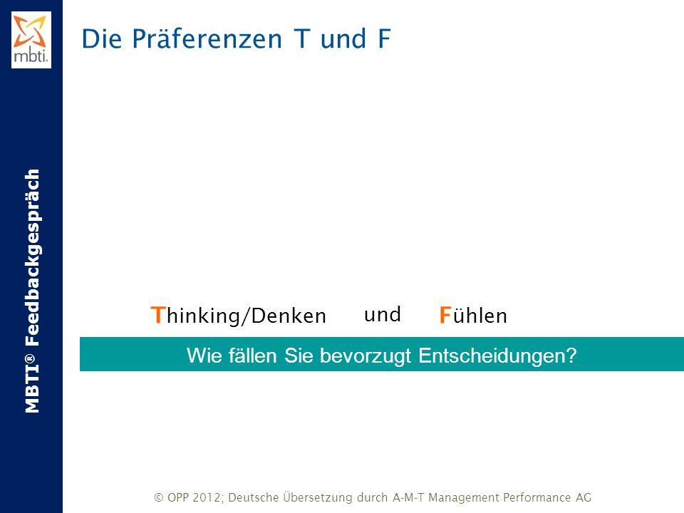 MBTI ® Feedbackgespräch © OPP 2012; Deutsche Übersetzung durch A-M-T Management Performance AG Die Präferenzen T und F T hinking/Denken XundX F ühlen