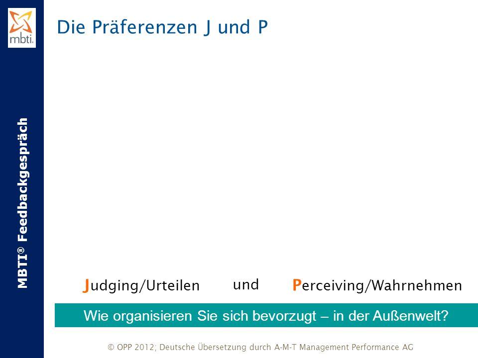 MBTI ® Feedbackgespräch © OPP 2012; Deutsche Übersetzung durch A-M-T Management Performance AG Die Präferenzen J und P J udging/Urteilen XundX P ercei
