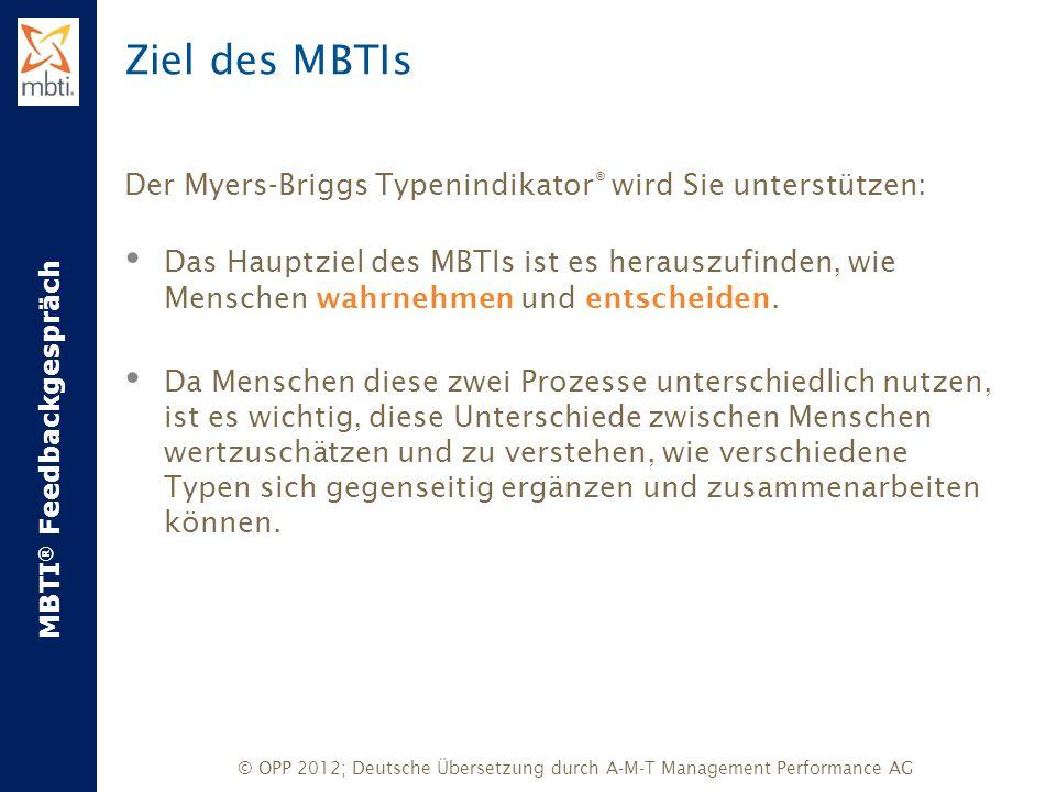 MBTI ® Feedbackgespräch © OPP 2012; Deutsche Übersetzung durch A-M-T Management Performance AG Ziel des MBTIs Der Myers-Briggs Typenindikator ® wird S