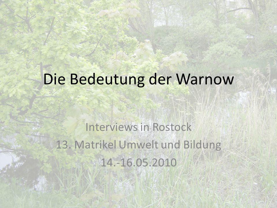 Die Bedeutung der Warnow Interviews in Rostock 13. Matrikel Umwelt und Bildung 14.-16.05.2010