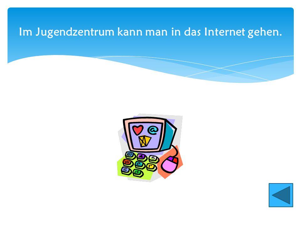 Im Jugendzentrum kann man in das Internet gehen.