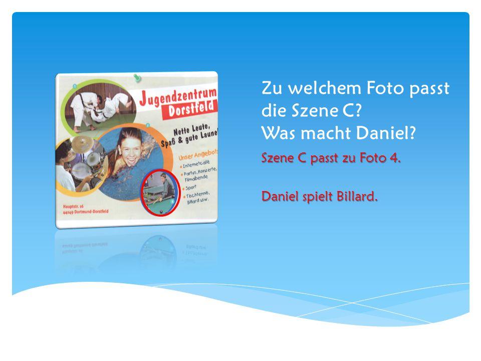 Zu welchem Foto passt die Szene C? Was macht Daniel? Szene C passt zu Foto 4. Daniel spielt Billard.