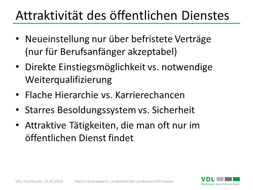 VDL-Fachforum, 13.10.2014Martin Grenzebach, Landesbetrieb Landwirtschaft Hessen Attraktivität des öffentlichen Dienstes Neueinstellung nur über befristete Verträge (nur für Berufsanfänger akzeptabel) Direkte Einstiegsmöglichkeit vs.