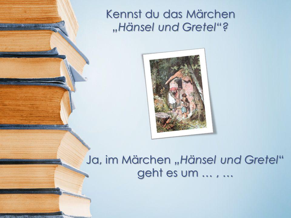 """Kennst du das Märchen """"Hänsel und Gretel ? Ja, im Märchen """"Hänsel und Gretel geht es um …, …"""