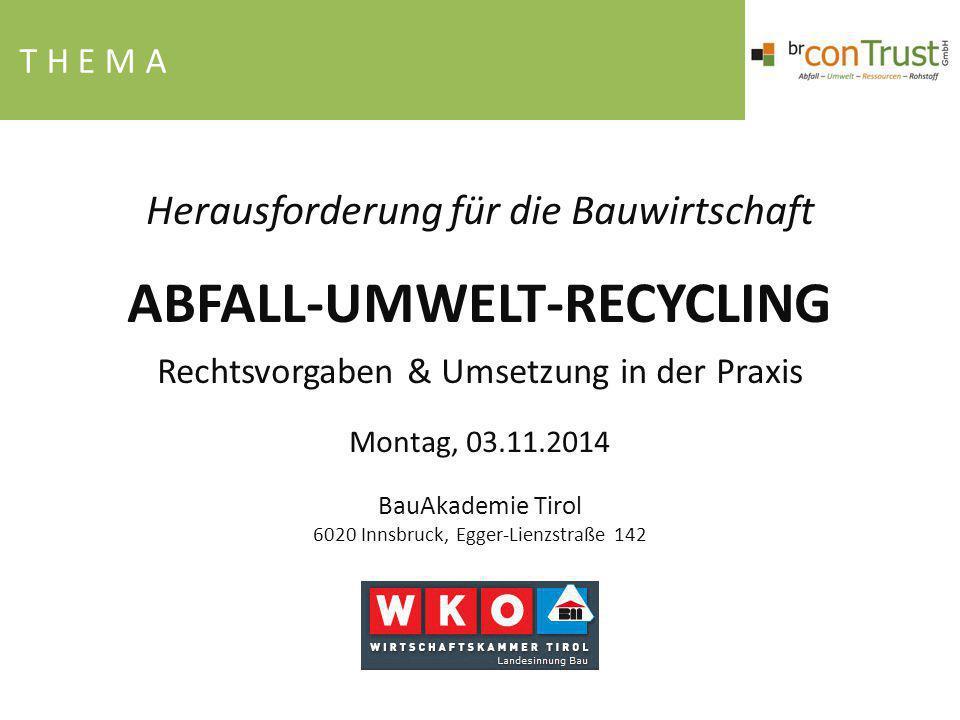 T H E M A Herausforderung für die Bauwirtschaft ABFALL-UMWELT-RECYCLING Rechtsvorgaben & Umsetzung in der Praxis Montag, 03.11.2014 BauAkademie Tirol