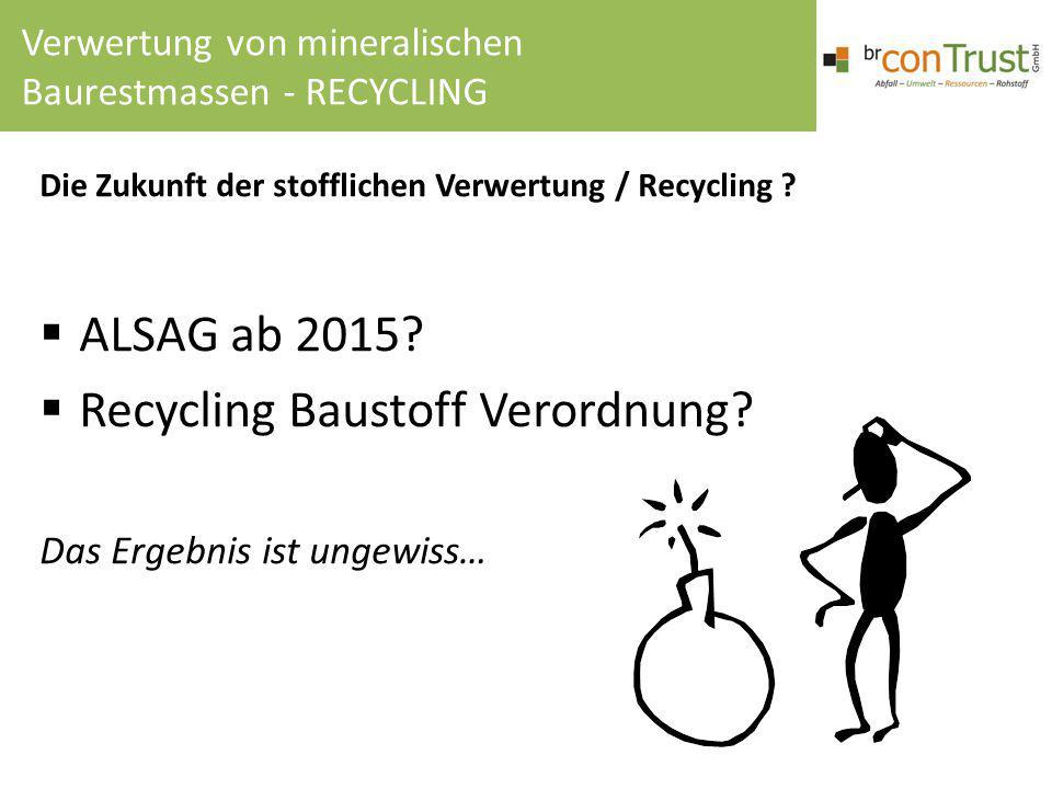 Die Zukunft der stofflichen Verwertung / Recycling ?  ALSAG ab 2015?  Recycling Baustoff Verordnung? Das Ergebnis ist ungewiss… Verwertung von miner