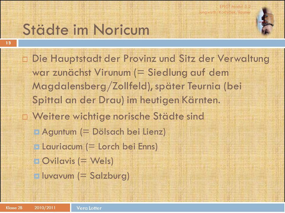 EPICT Modul 3.2 Jungwirth/Kodydek/Rauner Vera Lotter Städte im Noricum 13  Die Hauptstadt der Provinz und Sitz der Verwaltung war zunächst Virunum (= Siedlung auf dem Magdalensberg/Zollfeld), später Teurnia (bei Spittal an der Drau) im heutigen Kärnten.