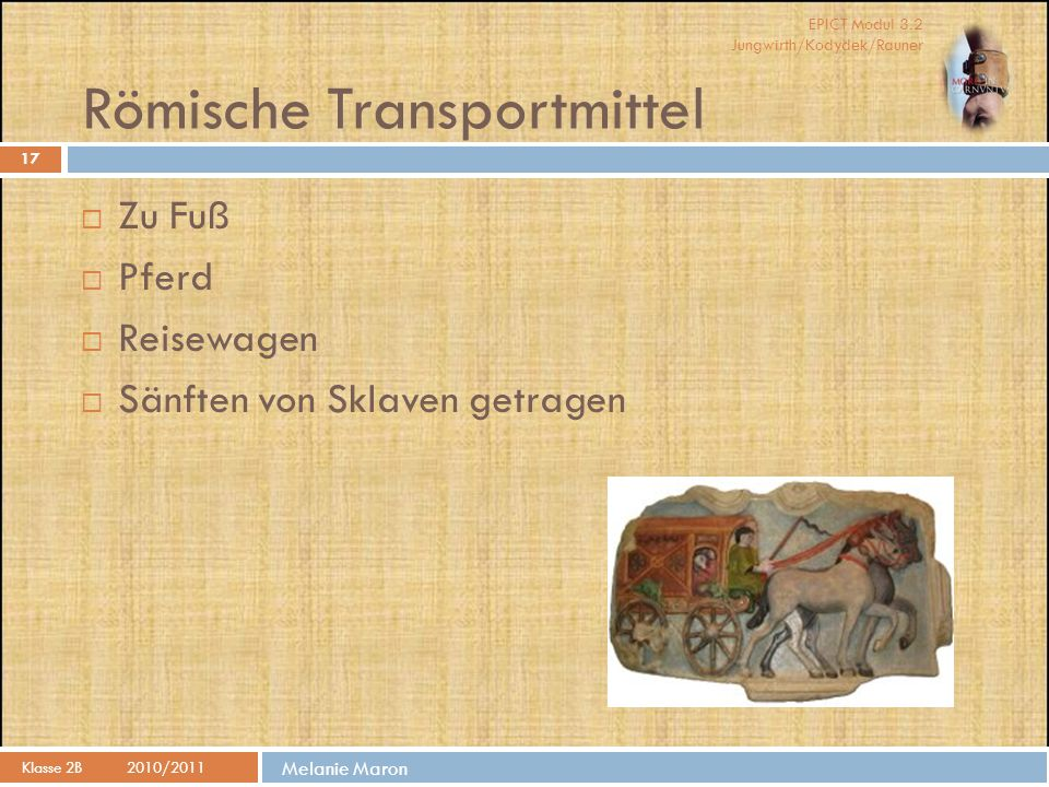 EPICT Modul 3.2 Jungwirth/Kodydek/Rauner Melanie Maron Römische Transportmittel  Zu Fuß  Pferd  Reisewagen  Sänften von Sklaven getragen 17 Klasse 2B2010/2011