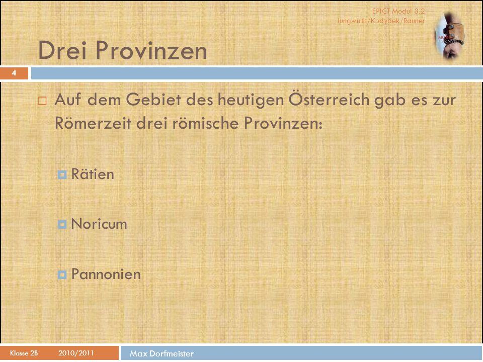 EPICT Modul 3.2 Jungwirth/Kodydek/Rauner Max Dorfmeister Rätien Klasse 2B2010/2011 5  Die Stiefsöhne des Kaisers Augustus, Drusus und Tiberius besetzten 15 v.
