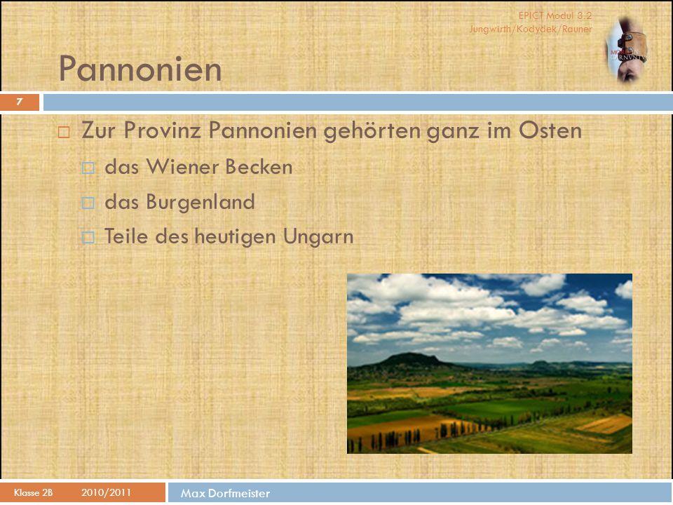 EPICT Modul 3.2 Jungwirth/Kodydek/Rauner Max Dorfmeister Pannonien Klasse 2B2010/2011 7  Zur Provinz Pannonien gehörten ganz im Osten  das Wiener Becken  das Burgenland  Teile des heutigen Ungarn